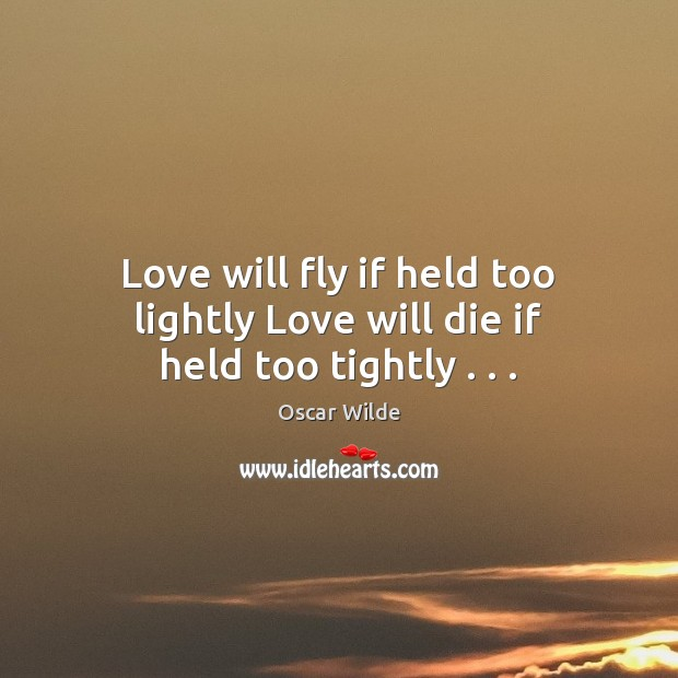 Image, Love will fly if held too lightly Love will die if held too tightly . . .