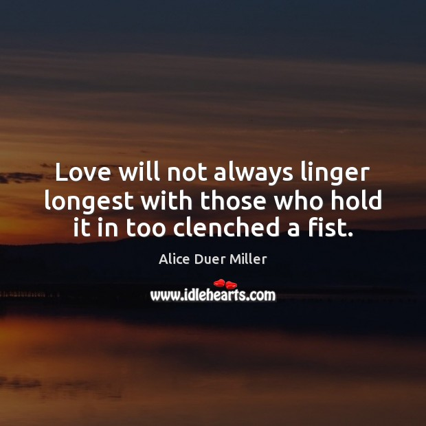 Image, Love will not always linger longest with those who hold it in too clenched a fist.