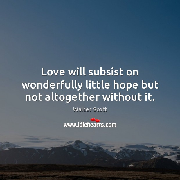 Love will subsist on wonderfully little hope but not altogether without it. Walter Scott Picture Quote
