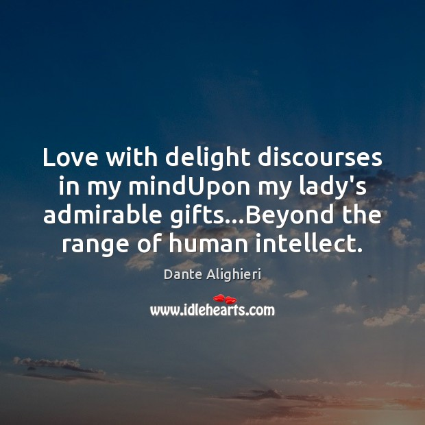 Love with delight discourses in my mindUpon my lady's admirable gifts…Beyond Dante Alighieri Picture Quote