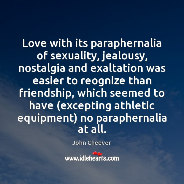Love with its paraphernalia of sexuality, jealousy, nostalgia and exaltation was easier John Cheever Picture Quote