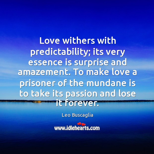 Image, Love withers with predictability; its very essence is surprise and amazement. To