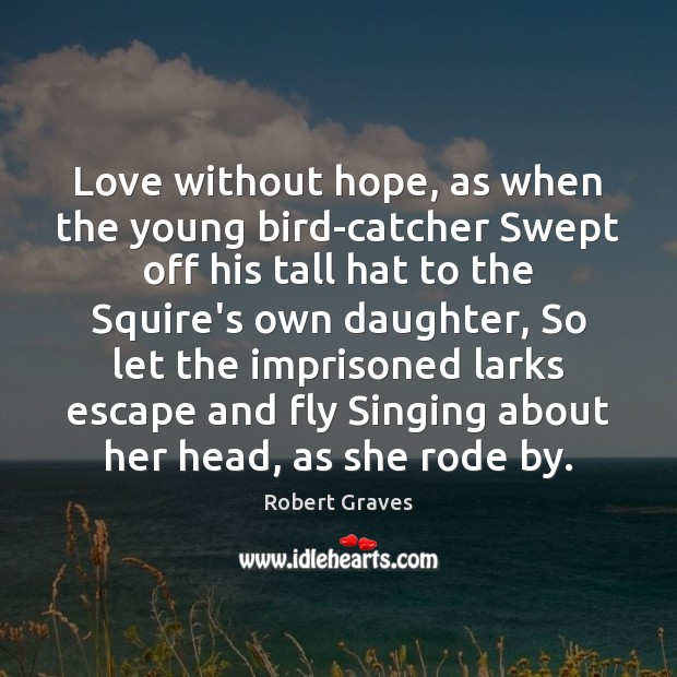 Love without hope, as when the young bird-catcher Swept off his tall Robert Graves Picture Quote