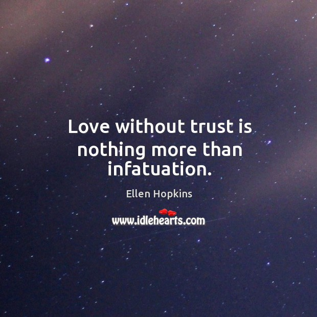 Love without trust is nothing more than infatuation. Ellen Hopkins Picture Quote