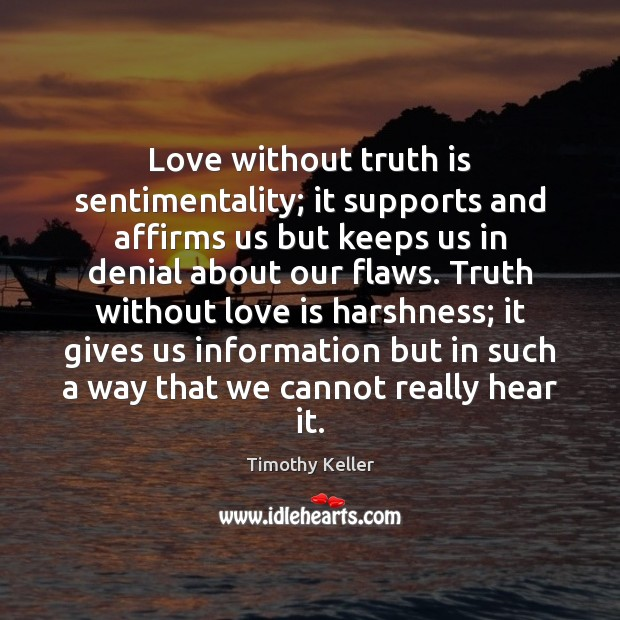 Love without truth is sentimentality; it supports and affirms us but keeps Timothy Keller Picture Quote