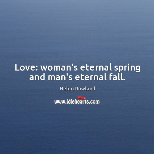 Love: woman's eternal spring and man's eternal fall. Image