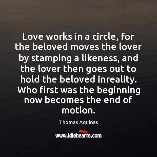Love works in a circle, for the beloved moves the lover by Thomas Aquinas Picture Quote