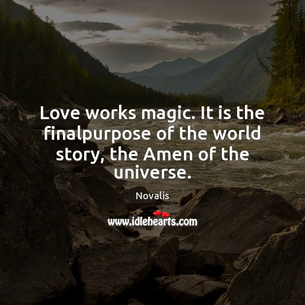 Love works magic. It is the finalpurpose of the world story, the Amen of the universe. Novalis Picture Quote