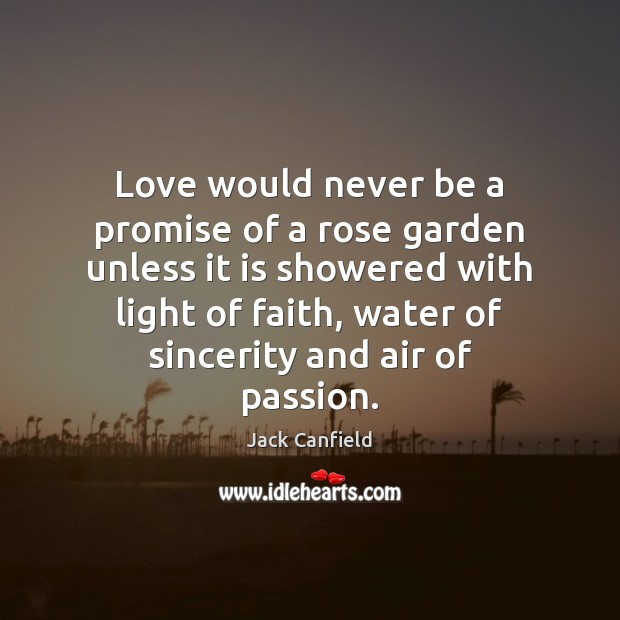 Love would never be a promise of a rose garden unless it is showered with light of faith Promise Quotes Image