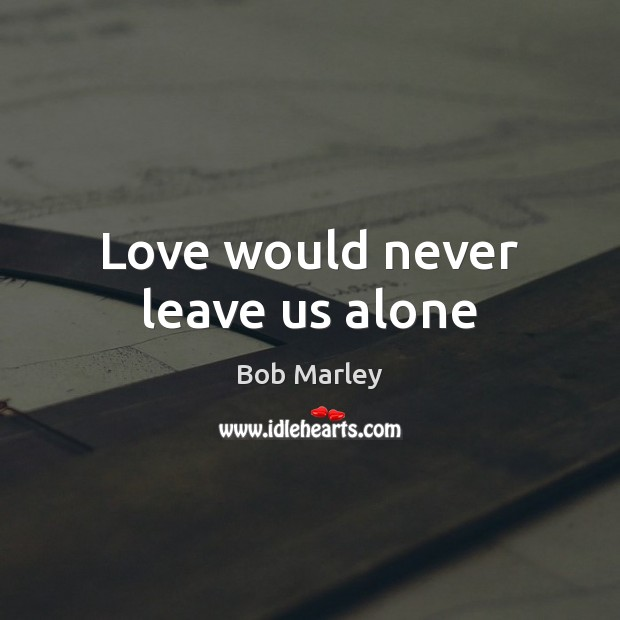 Love would never leave us alone Bob Marley Picture Quote