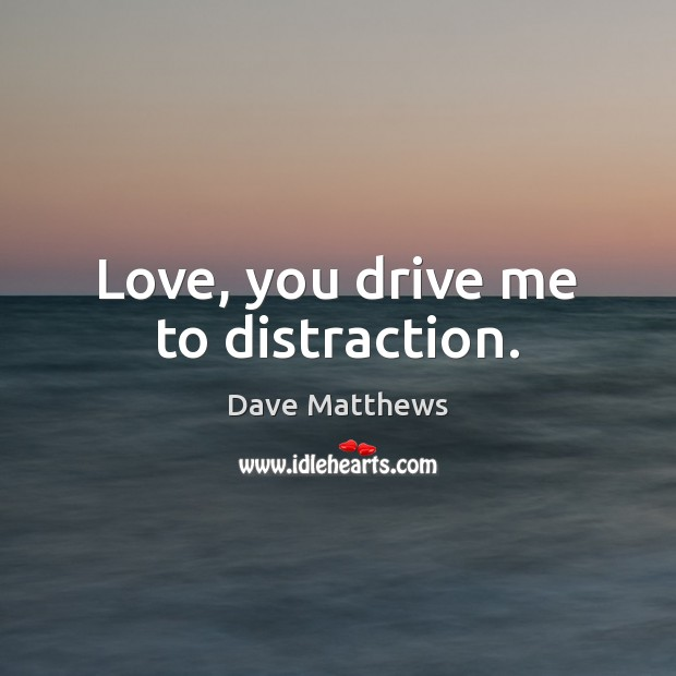 Love, you drive me to distraction. Dave Matthews Picture Quote