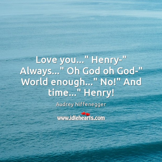 "Image, Love you…"" Henry-"" Always…"" Oh God oh God-"" World enough…"" No!"" And time…"" Henry!"