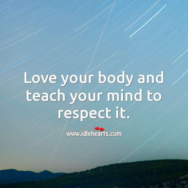 Love your body and teach your mind to respect it. Respect Quotes Image