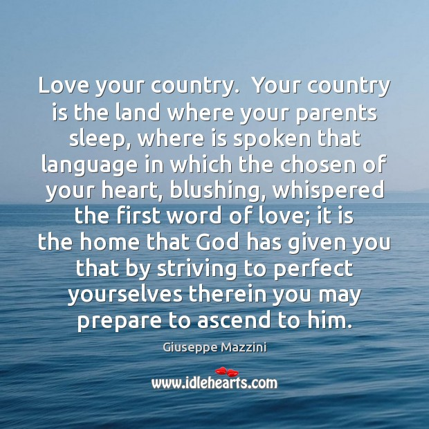Love your country.  Your country is the land where your parents sleep, Giuseppe Mazzini Picture Quote