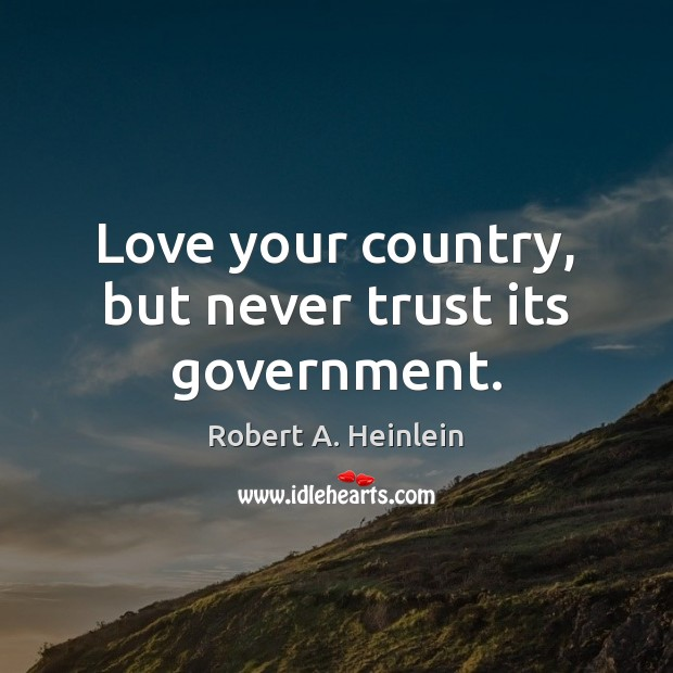Love your country, but never trust its government. Robert A. Heinlein Picture Quote