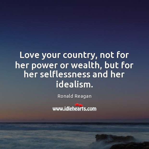 Image, Love your country, not for her power or wealth, but for her selflessness and her idealism.