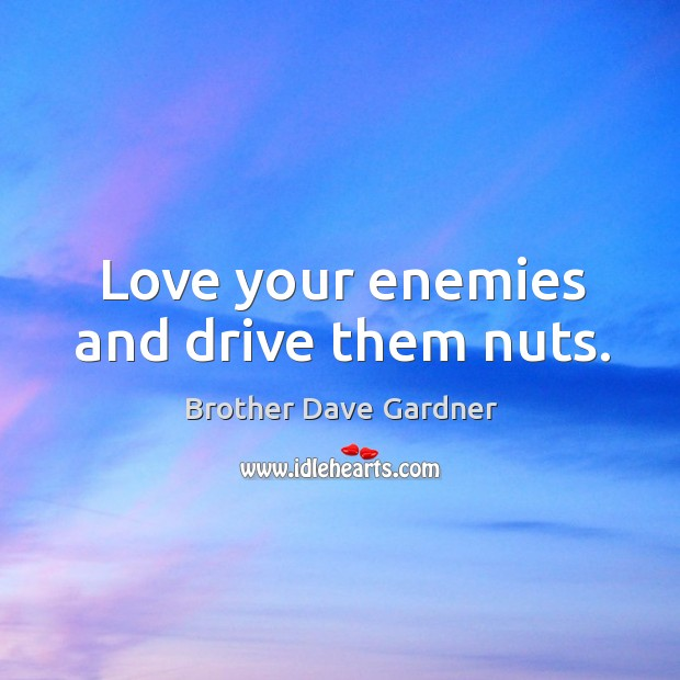 Image, Love your enemies and drive them nuts.