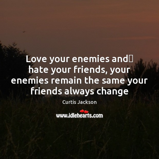 Love your enemies and hate your friends, your enemies remain the same Curtis Jackson Picture Quote