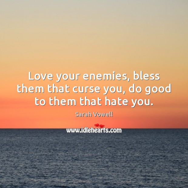 Love your enemies, bless them that curse you, do good to them that hate you. Sarah Vowell Picture Quote