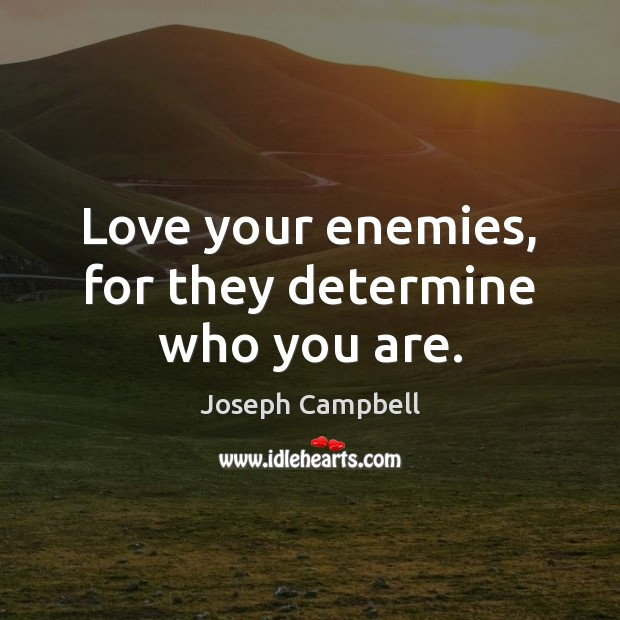 Love your enemies, for they determine who you are. Joseph Campbell Picture Quote