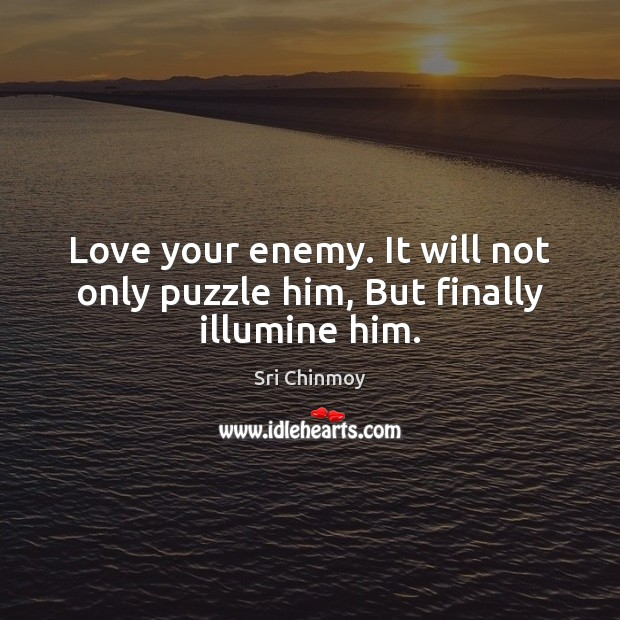 Love your enemy. It will not only puzzle him, But finally illumine him. Sri Chinmoy Picture Quote