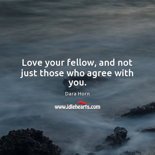 Love your fellow, and not just those who agree with you. Dara Horn Picture Quote