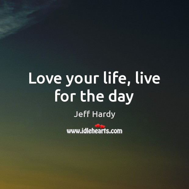 Love your life, live for the day Jeff Hardy Picture Quote