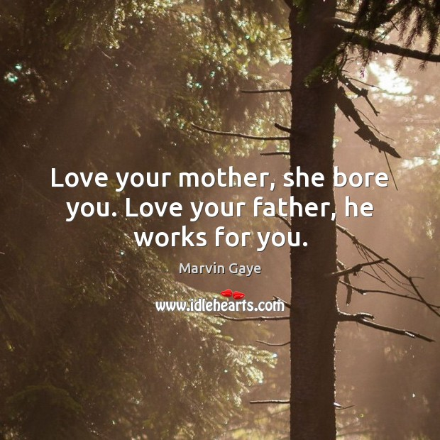 Love your mother, she bore you. Love your father, he works for you. Image