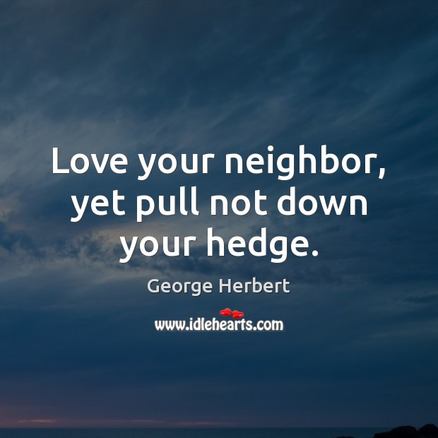 Image, Love your neighbor, yet pull not down your hedge.