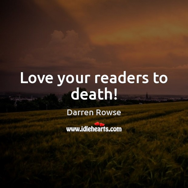 Love your readers to death! Image