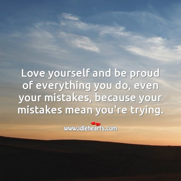 Love yourself and be proud of everything you do. Proud Quotes Image