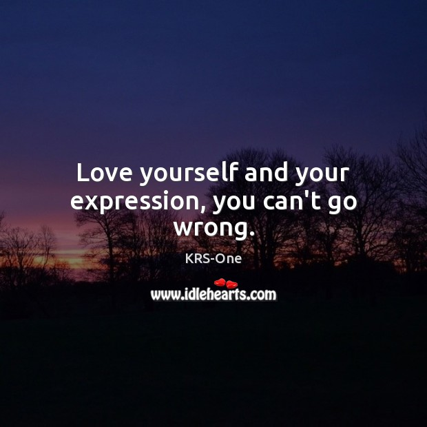 Love yourself and your expression, you can't go wrong. KRS-One Picture Quote