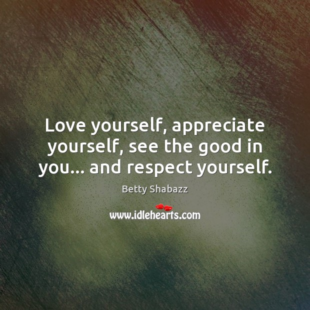 Image, Love yourself, appreciate yourself, see the good in you… and respect yourself.