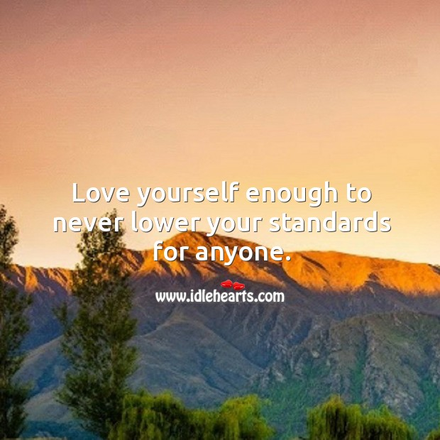 Love yourself enough to never lower your standards for anyone. Image