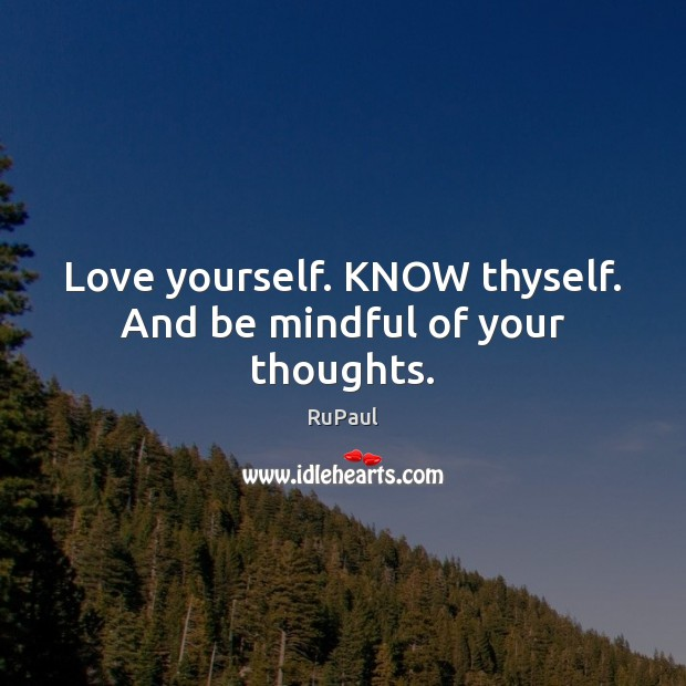 Image, Love yourself. KNOW thyself. And be mindful of your thoughts.
