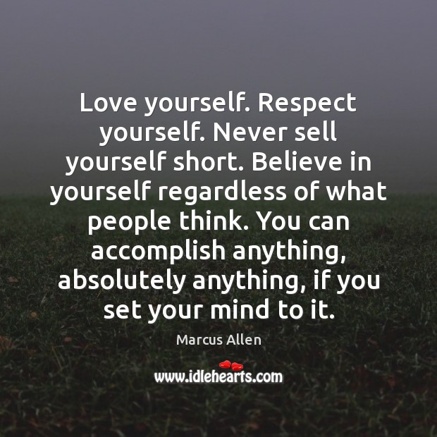 Love yourself. Respect yourself. Never sell yourself short. Believe in yourself regardless Image