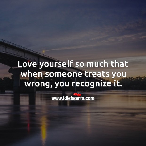 Love yourself so much that when someone treats you wrong, you recognize it. Love Yourself Quotes Image