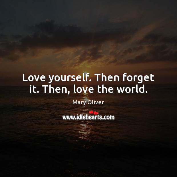 Love yourself. Then forget it. Then, love the world. Mary Oliver Picture Quote