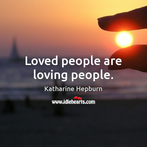 Loved people are loving people. Katharine Hepburn Picture Quote