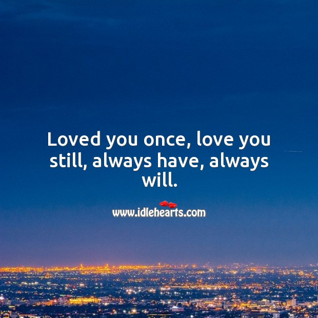 Image, Loved you once, love you still, always have, always will.