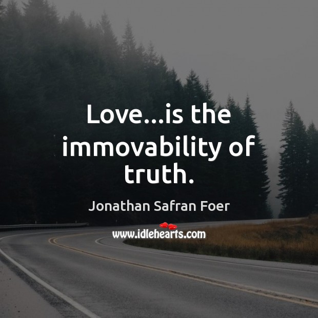 Love…is the immovability of truth. Jonathan Safran Foer Picture Quote