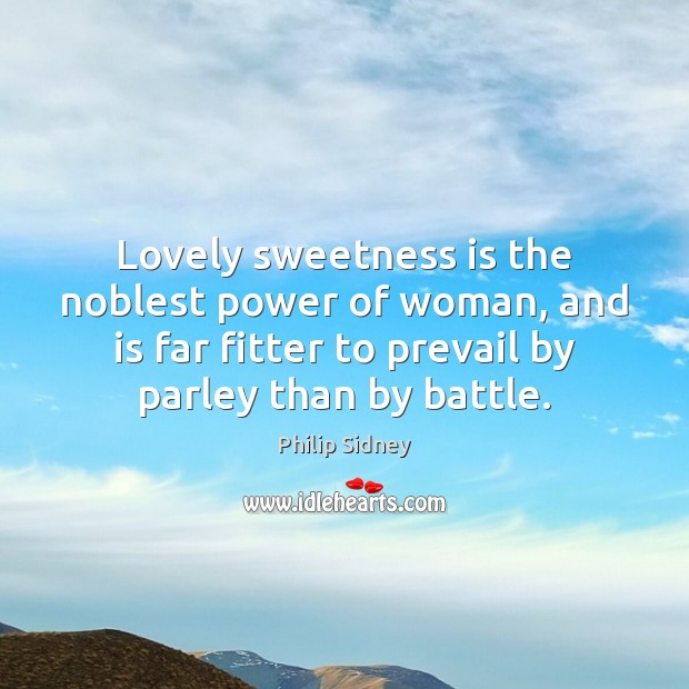 Lovely sweetness is the noblest power of woman, and is far fitter Philip Sidney Picture Quote