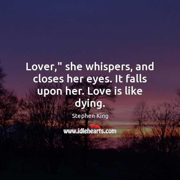 """Lover,"""" she whispers, and closes her eyes. It falls upon her. Love is like dying. Stephen King Picture Quote"""
