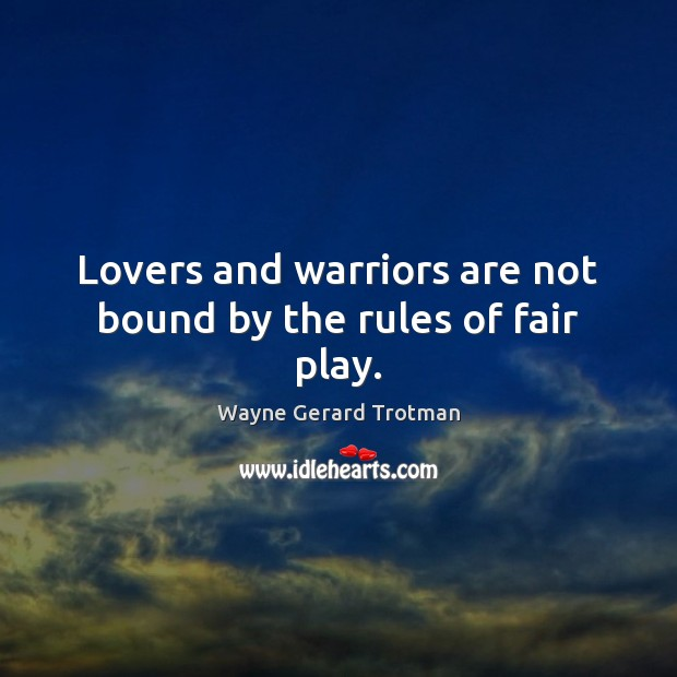 Lovers and warriors are not bound by the rules of fair play. Wayne Gerard Trotman Picture Quote