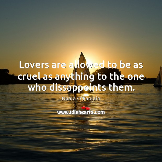 Lovers are allowed to be as cruel as anything to the one who dissappoints them. Image