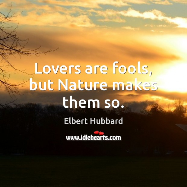 Lovers are fools, but Nature makes them so. Image