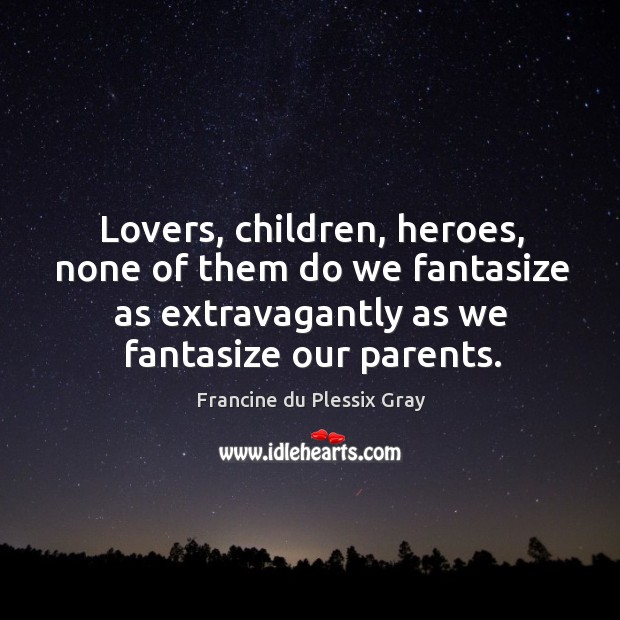 Lovers, children, heroes, none of them do we fantasize as extravagantly as Image