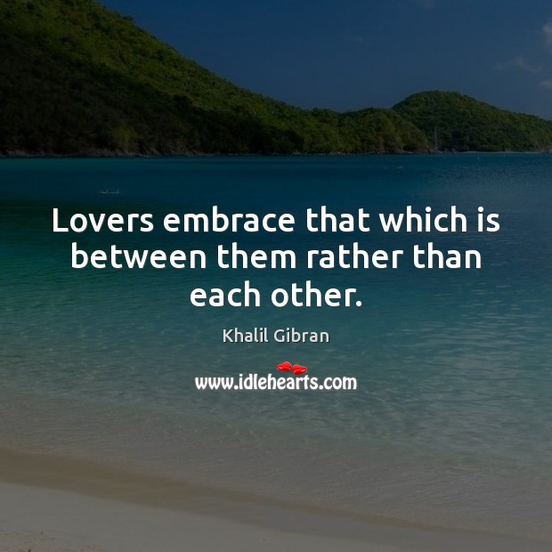 Lovers embrace that which is between them rather than each other. Khalil Gibran Picture Quote
