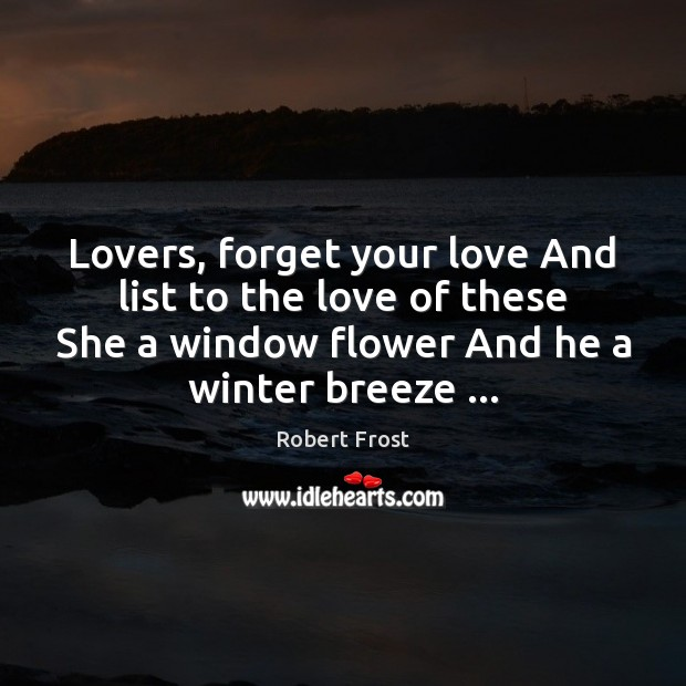 Image, Lovers, forget your love And list to the love of these She
