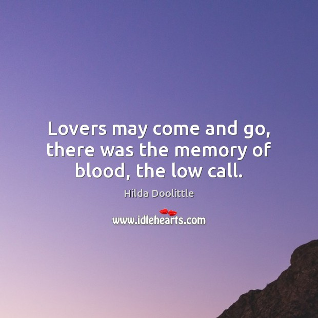 Lovers may come and go, there was the memory of blood, the low call. Hilda Doolittle Picture Quote